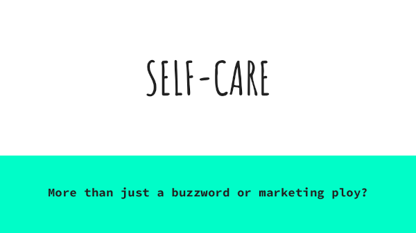 SELF-CARE - more than just a buzzword or marketing ploy